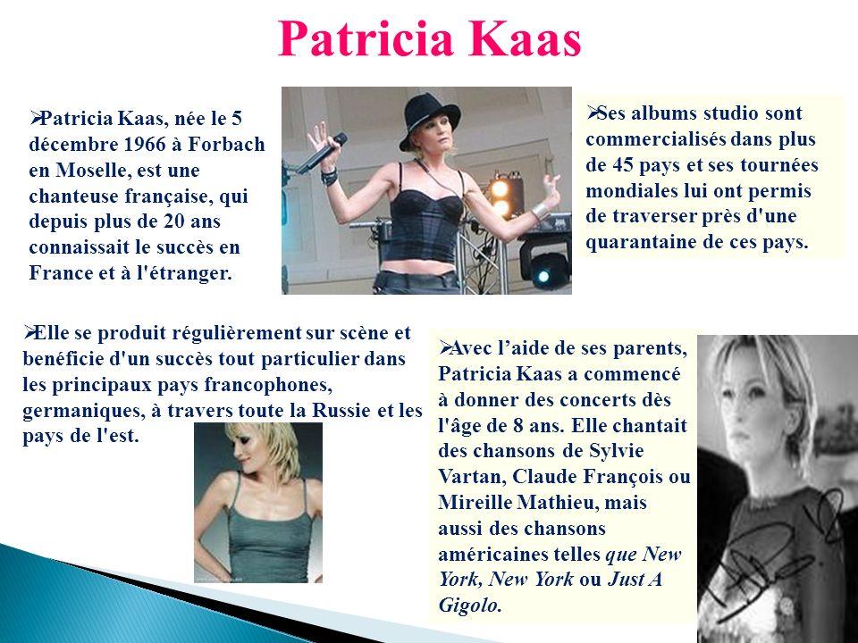 Patricia Kaas Patricia Kaas, née le 5 décembre 1966 à Forbach en Moselle, est une chanteuse française, qui depuis plus de 20 ans connaissait le succès