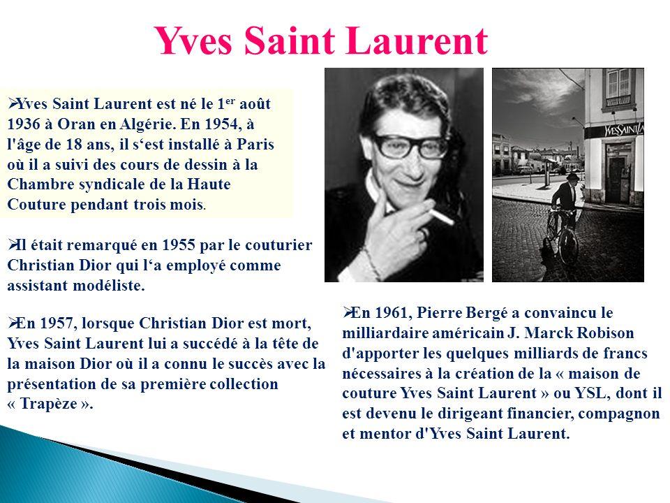 Yves Saint Laurent Yves Saint Laurent est né le 1 er août 1936 à Oran en Algérie. En 1954, à l'âge de 18 ans, il sest installé à Paris où il a suivi d