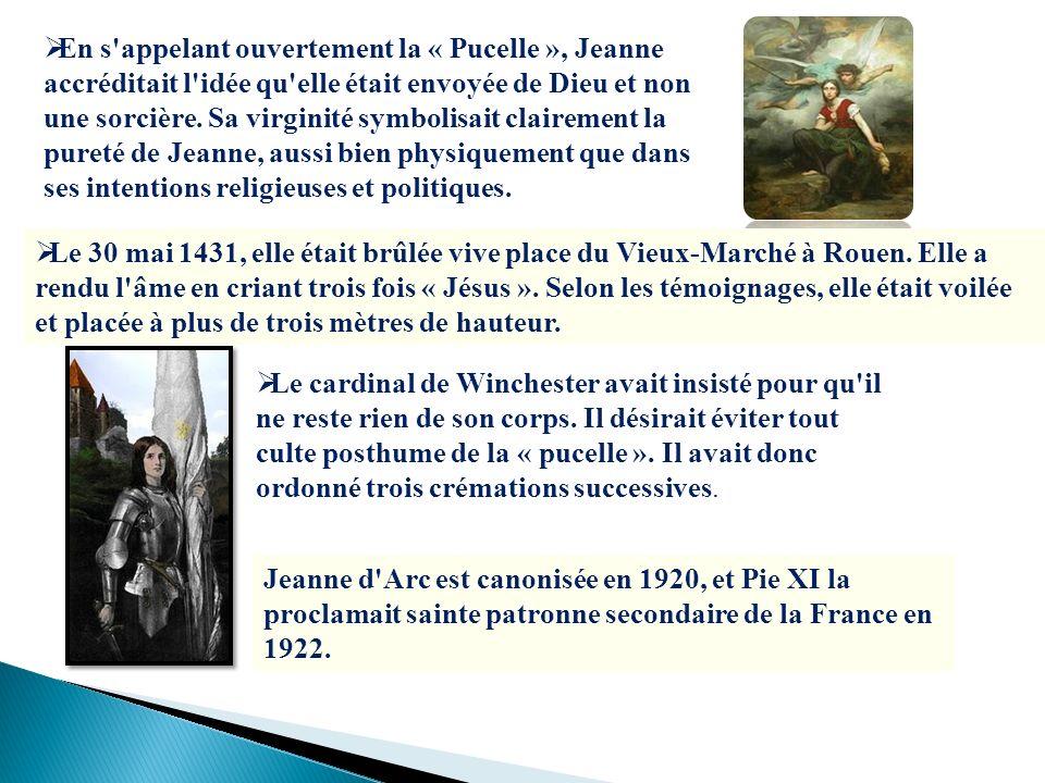 En s'appelant ouvertement la « Pucelle », Jeanne accréditait l'idée qu'elle était envoyée de Dieu et non une sorcière. Sa virginité symbolisait claire