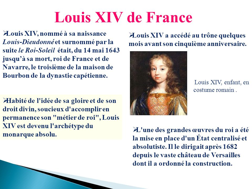 Louis XIV de France Louis XIV, nommé à sa naissance Louis-Dieudonné et surnommé par la suite le Roi-Soleil était, du 14 mai 1643 jusquà sa mort, roi d