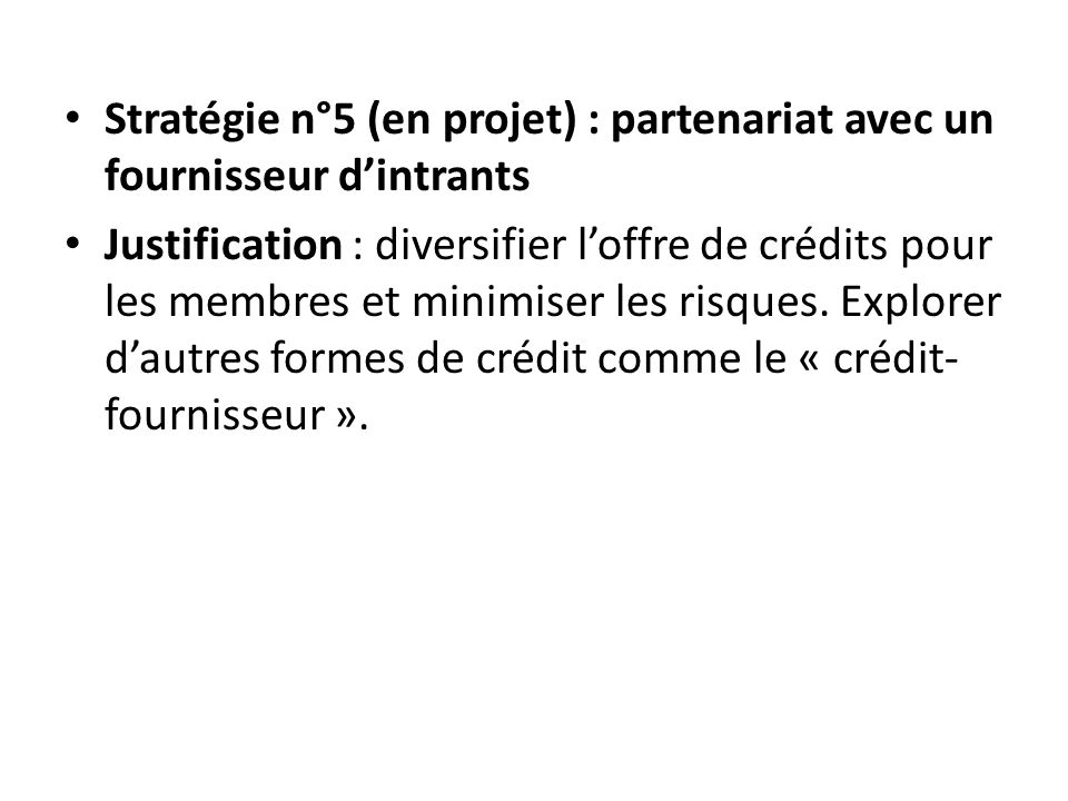 Stratégie n°5 (en projet) : partenariat avec un fournisseur dintrants Justification : diversifier loffre de crédits pour les membres et minimiser les risques.