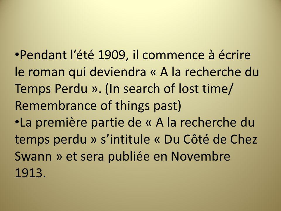 Pendant lété 1909, il commence à écrire le roman qui deviendra « A la recherche du Temps Perdu ». (In search of lost time/ Remembrance of things past)