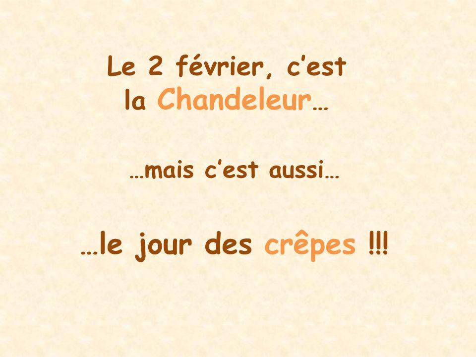 Le 2 février, cest la Chandeleur … …mais cest aussi… …le jour des crêpes !!!