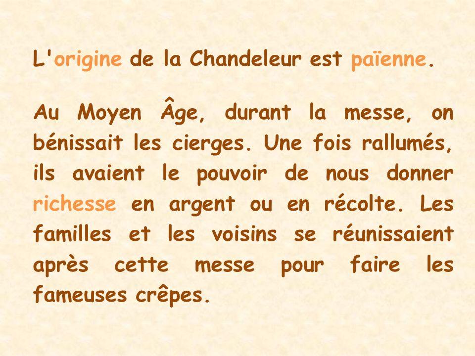 L'origine de la Chandeleur est païenne. Au Moyen Âge, durant la messe, on bénissait les cierges. Une fois rallumés, ils avaient le pouvoir de nous don