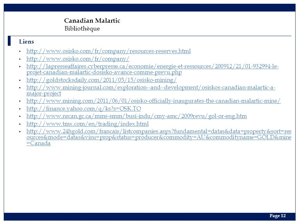Page 12 Liens Canadian Malartic Bibliothèque http://www.osisko.com/fr/company/resources-reserves.html http://www.osisko.com/fr/company/ http://lapresseaffaires.cyberpresse.ca/economie/energie-et-ressources/200912/21/01-932994-le- projet-canadian-malartic-dosisko-avance-comme-prevu.php http://lapresseaffaires.cyberpresse.ca/economie/energie-et-ressources/200912/21/01-932994-le- projet-canadian-malartic-dosisko-avance-comme-prevu.php http://goldstocksdaily.com/2011/05/15/osisko-mining/ http://www.mining-journal.com/exploration--and--development/osiskos-canadian-malartic-a- major-project http://www.mining-journal.com/exploration--and--development/osiskos-canadian-malartic-a- major-project http://www.mining.com/2011/06/01/osisko-officially-inaugurates-the-canadian-malartic-mine/ http://finance.yahoo.com/q/ks?s=OSK.TO http://www.nrcan.gc.ca/mms-smm/busi-indu/cmy-amc/2009revu/gol-or-eng.htm http://www.tmx.com/en/trading/index.html http://www.24hgold.com/francais/listcompanies.aspx?fundamental=datas&data=property&sort=res ources&mode=datas&visu=prop&status=producer&commodity=AU&commodityname=GOLD&mine =Canada http://www.24hgold.com/francais/listcompanies.aspx?fundamental=datas&data=property&sort=res ources&mode=datas&visu=prop&status=producer&commodity=AU&commodityname=GOLD&mine =Canada