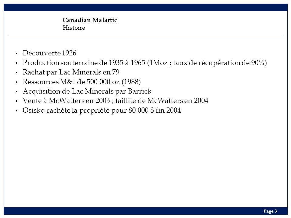 Canadian Malartic Histoire Page 3 Découverte 1926 Production souterraine de 1935 à 1965 (1Moz ; taux de récupération de 90%) Rachat par Lac Minerals en 79 Ressources M&I de 500 000 oz (1988) Acquisition de Lac Minerals par Barrick Vente à McWatters en 2003 ; faillite de McWatters en 2004 Osisko rachète la propriété pour 80 000 $ fin 2004