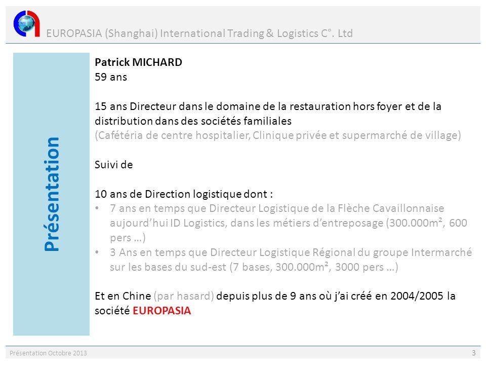EUROPASIA (Shanghai) International Trading & Logistics C°. Ltd Présentation Octobre 2013 3 Patrick MICHARD 59 ans 15 ans Directeur dans le domaine de