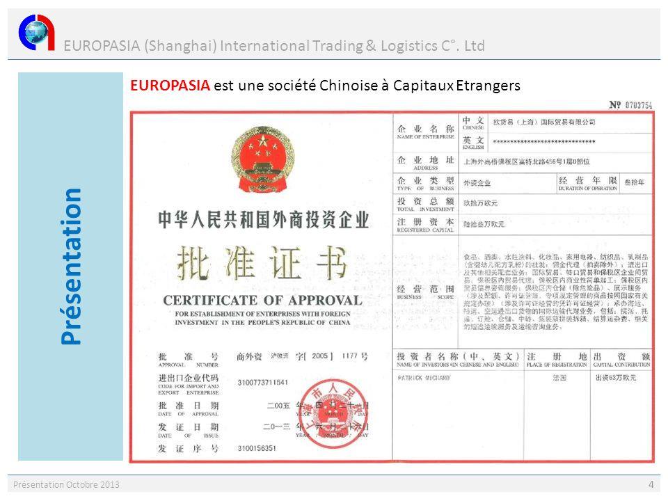 EUROPASIA (Shanghai) International Trading & Logistics C°. Ltd Présentation Octobre 2013 4 EUROPASIA est une société Chinoise à Capitaux Etrangers Pré