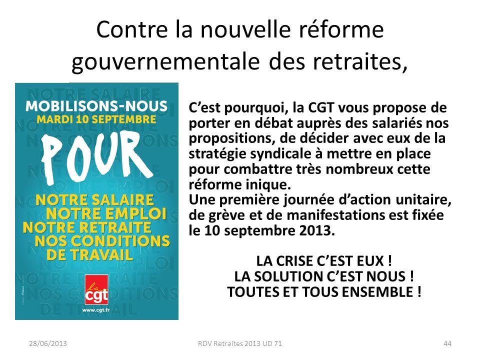 Contre la nouvelle réforme gouvernementale des retraites, 28/06/2013RDV Retraites 2013 UD 7144 Cest pourquoi, la CGT vous propose de porter en débat auprès des salariés nos propositions, de décider avec eux de la stratégie syndicale à mettre en place pour combattre très nombreux cette réforme inique.