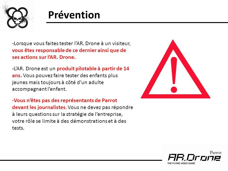Prévention -Lorsque vous faites tester lAR. Drone à un visiteur, vous êtes responsable de ce dernier ainsi que de ses actions sur lAR. Drone. -LAR. Dr