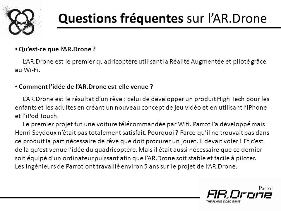 Questions fréquentes sur lAR.Drone Quest-ce que lAR.Drone ? LAR.Drone est le premier quadricoptère utilisant la Réalité Augmentée et piloté grâce au W