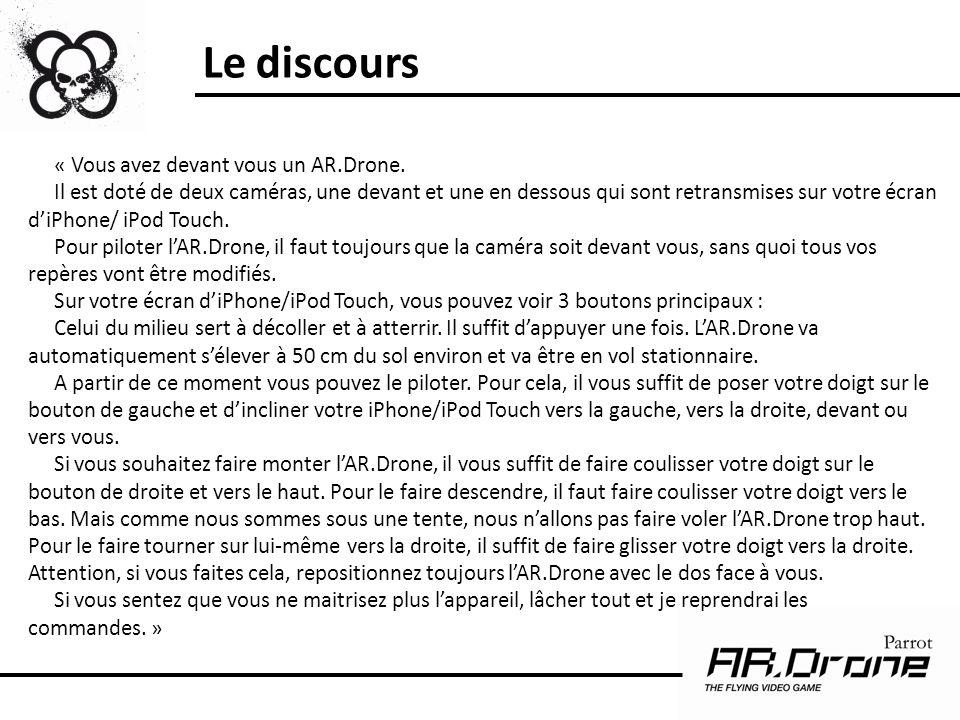 « Vous avez devant vous un AR.Drone. Il est doté de deux caméras, une devant et une en dessous qui sont retransmises sur votre écran diPhone/ iPod Tou