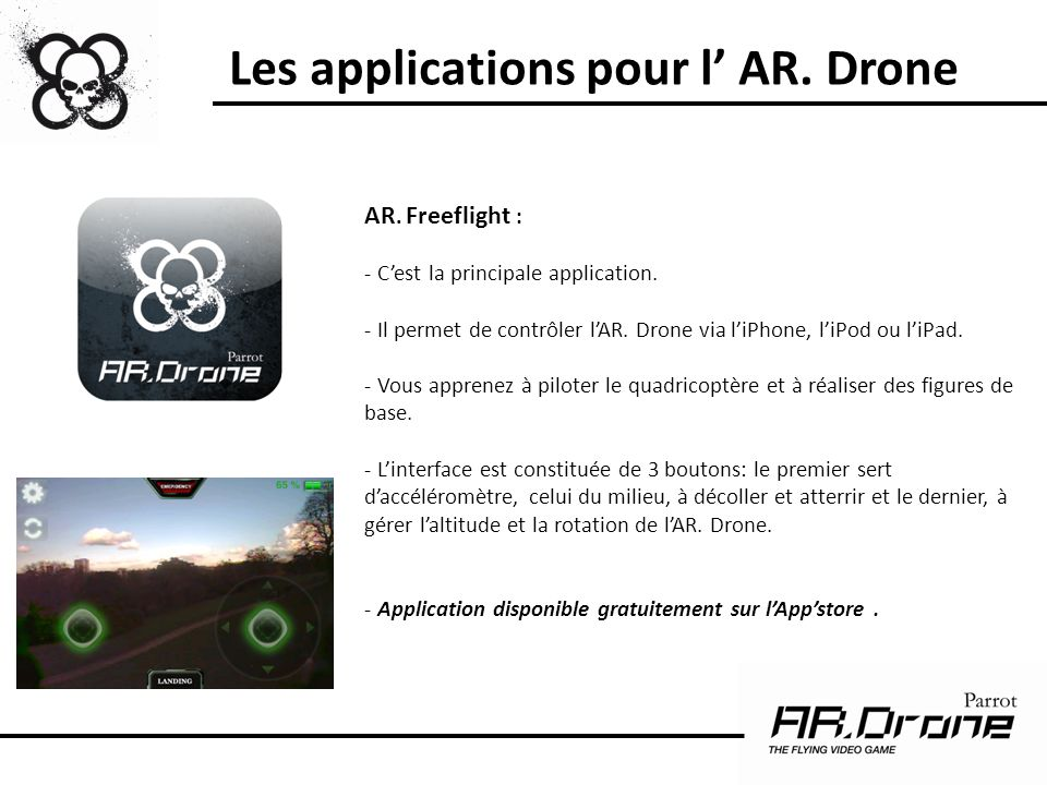 Les applications pour l AR. Drone AR. Freeflight : - Cest la principale application. - Il permet de contrôler lAR. Drone via liPhone, liPod ou liPad.