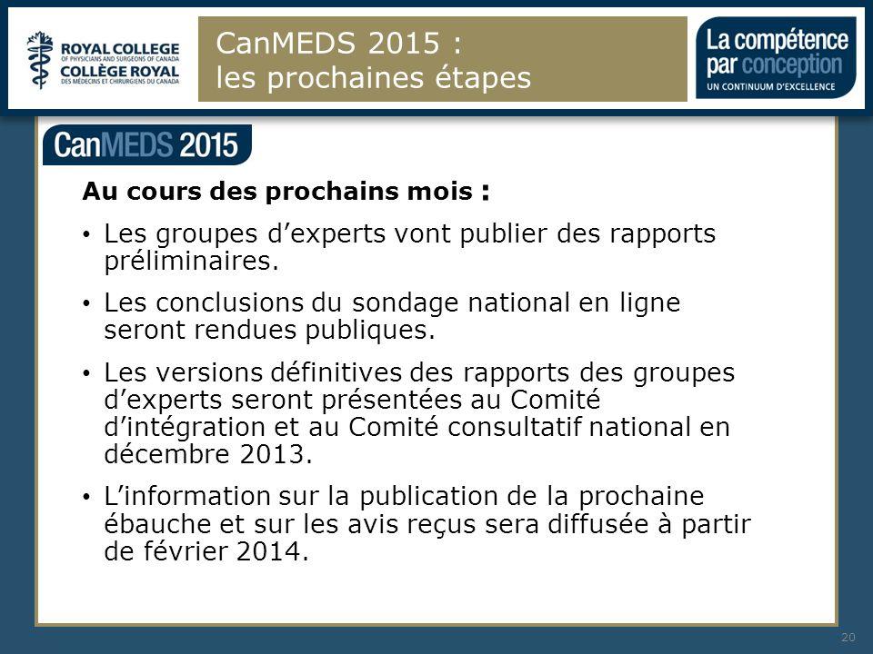 CanMEDS 2015 : les prochaines étapes 20 Au cours des prochains mois : Les groupes dexperts vont publier des rapports préliminaires. Les conclusions du