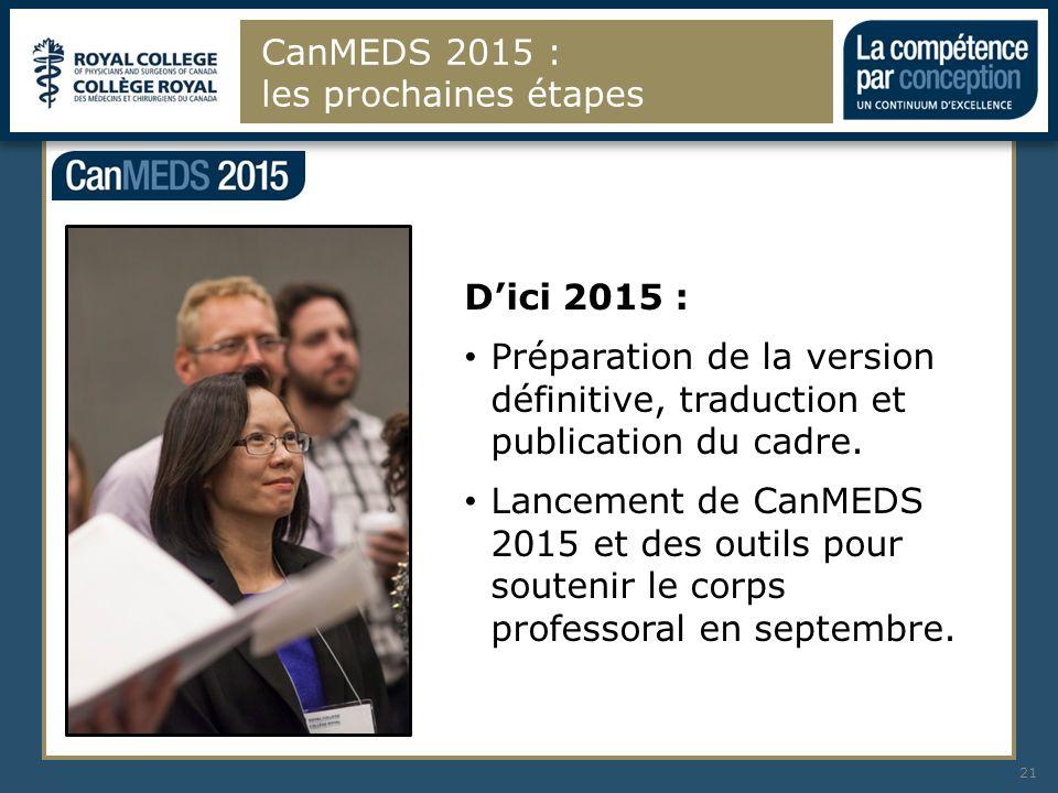 CanMEDS 2015 : les prochaines étapes 21 Dici 2015 : Préparation de la version définitive, traduction et publication du cadre. Lancement de CanMEDS 201