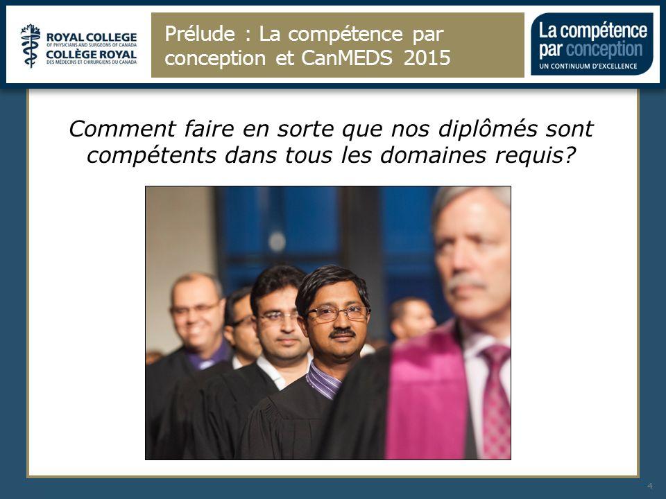 Prélude : La compétence par conception et CanMEDS 2015 4 Comment faire en sorte que nos diplômés sont compétents dans tous les domaines requis?