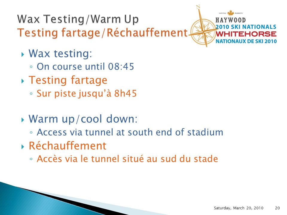Wax testing: On course until 08:45 Testing fartage Sur piste jusquà 8h45 Warm up/cool down: Access via tunnel at south end of stadium Réchauffement Accès via le tunnel situé au sud du stade Saturday, March 20, 2010 20