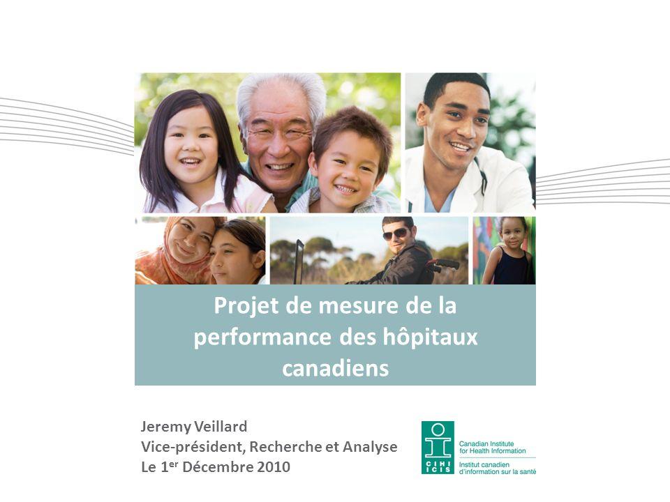Projet de mesure de la performance des hôpitaux canadiens Jeremy Veillard Vice-président, Recherche et Analyse Le 1 er Décembre 2010