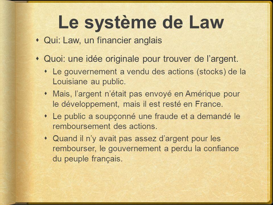 Le système de Law Qui: Law, un financier anglais Quoi: une idée originale pour trouver de largent. Le gouvernement a vendu des actions (stocks) de la