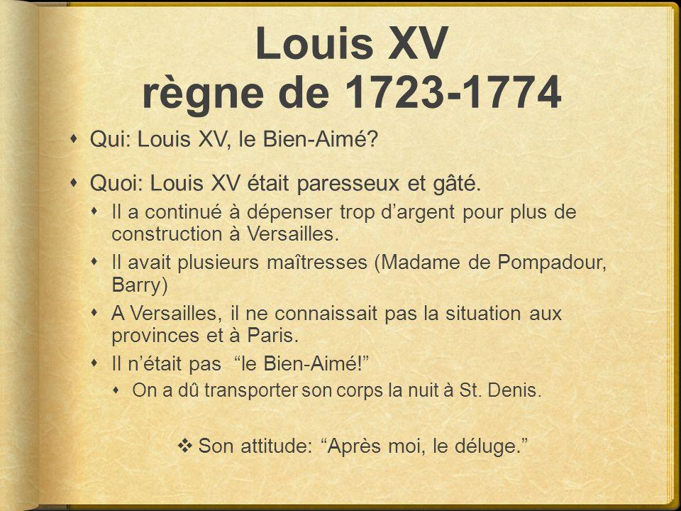 Louis XV règne de 1723-1774 Qui: Louis XV, le Bien-Aimé? Quoi: Louis XV était paresseux et gâté. Il a continué à dépenser trop dargent pour plus de co