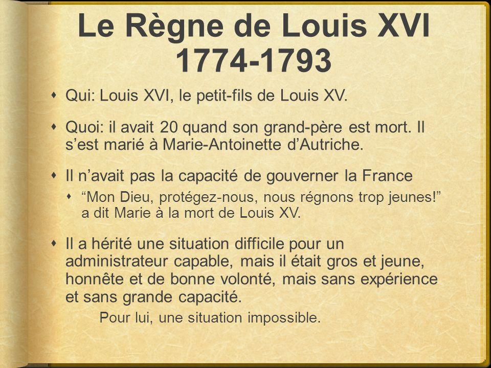 Le Règne de Louis XVI 1774-1793 Qui: Louis XVI, le petit-fils de Louis XV. Quoi: il avait 20 quand son grand-père est mort. Il sest marié à Marie-Anto