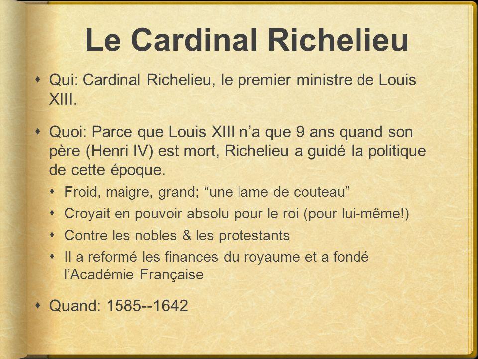 Le Cardinal Richelieu Qui: Cardinal Richelieu, le premier ministre de Louis XIII. Quoi: Parce que Louis XIII na que 9 ans quand son père (Henri IV) es
