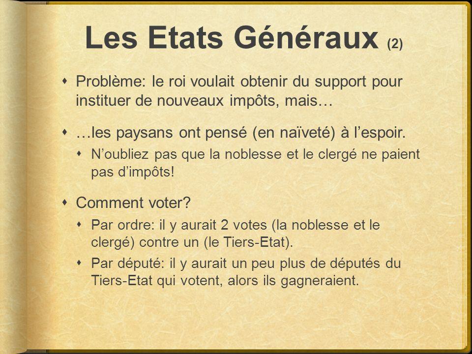 Les Etats Généraux (2) Problème: le roi voulait obtenir du support pour instituer de nouveaux impôts, mais… …les paysans ont pensé (en naïveté) à lesp