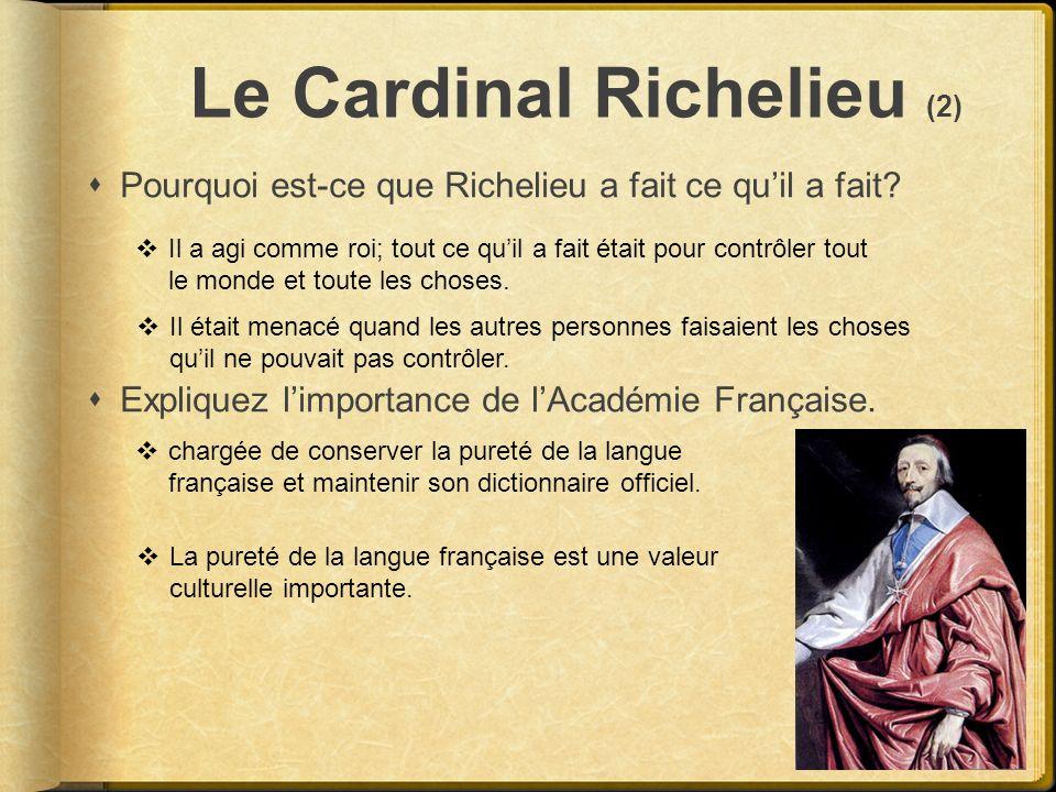 Le Cardinal Richelieu (2) Pourquoi est-ce que Richelieu a fait ce quil a fait? Expliquez limportance de lAcadémie Française. chargée de conserver la p