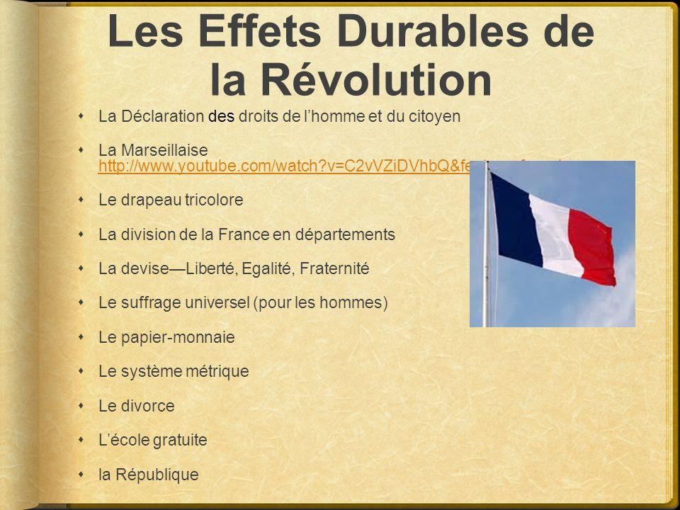 Les Effets Durables de la Révolution La Déclaration des droits de lhomme et du citoyen La Marseillaise http://www.youtube.com/watch?v=C2vVZiDVhbQ&feat
