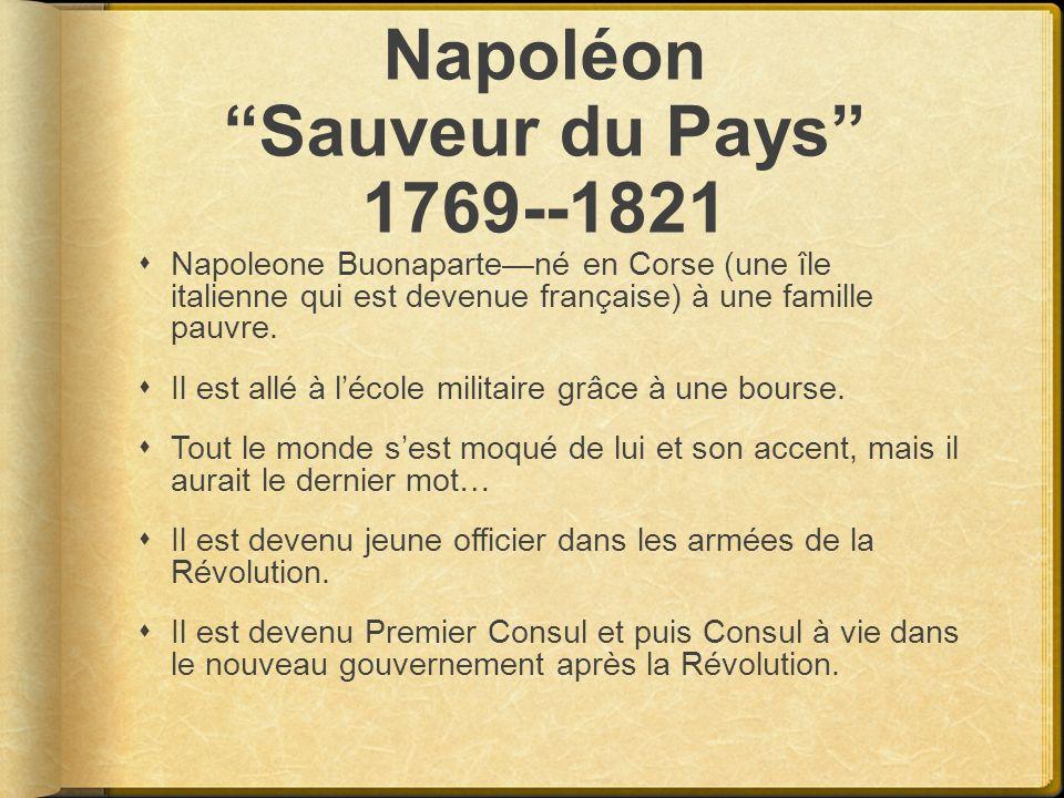 Napoléon Sauveur du Pays 1769--1821 Napoleone Buonapartené en Corse (une île italienne qui est devenue française) à une famille pauvre. Il est allé à