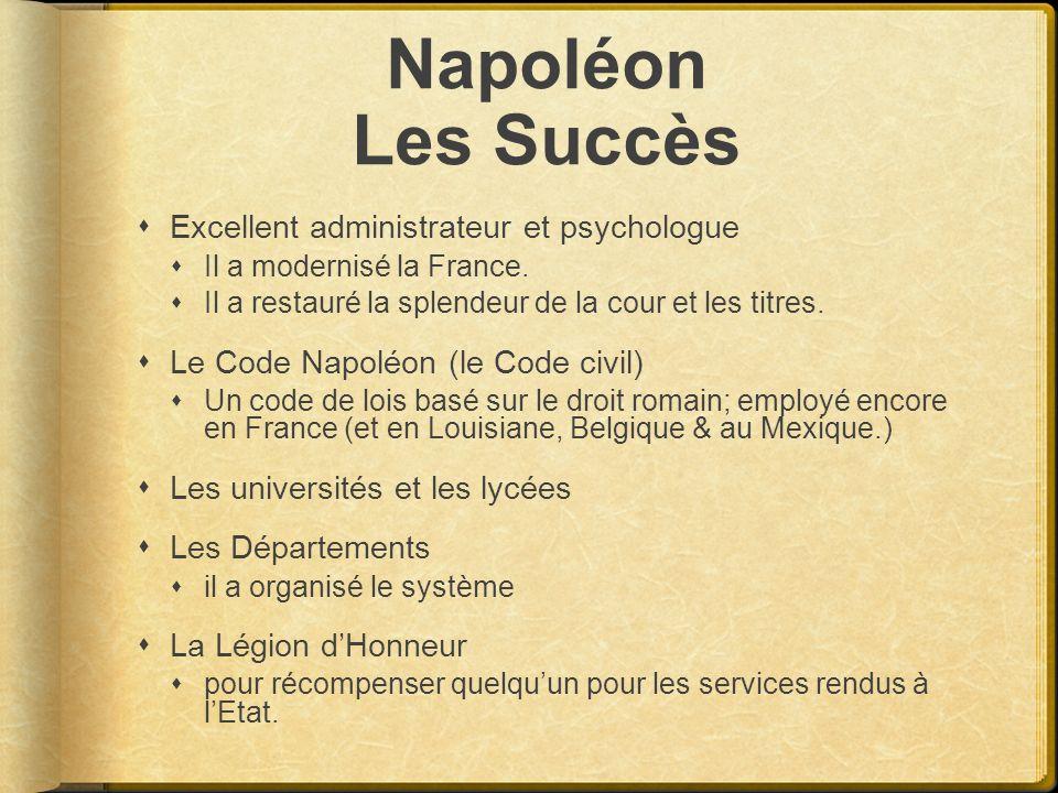 Napoléon Les Succès Excellent administrateur et psychologue Il a modernisé la France. Il a restauré la splendeur de la cour et les titres. Le Code Nap