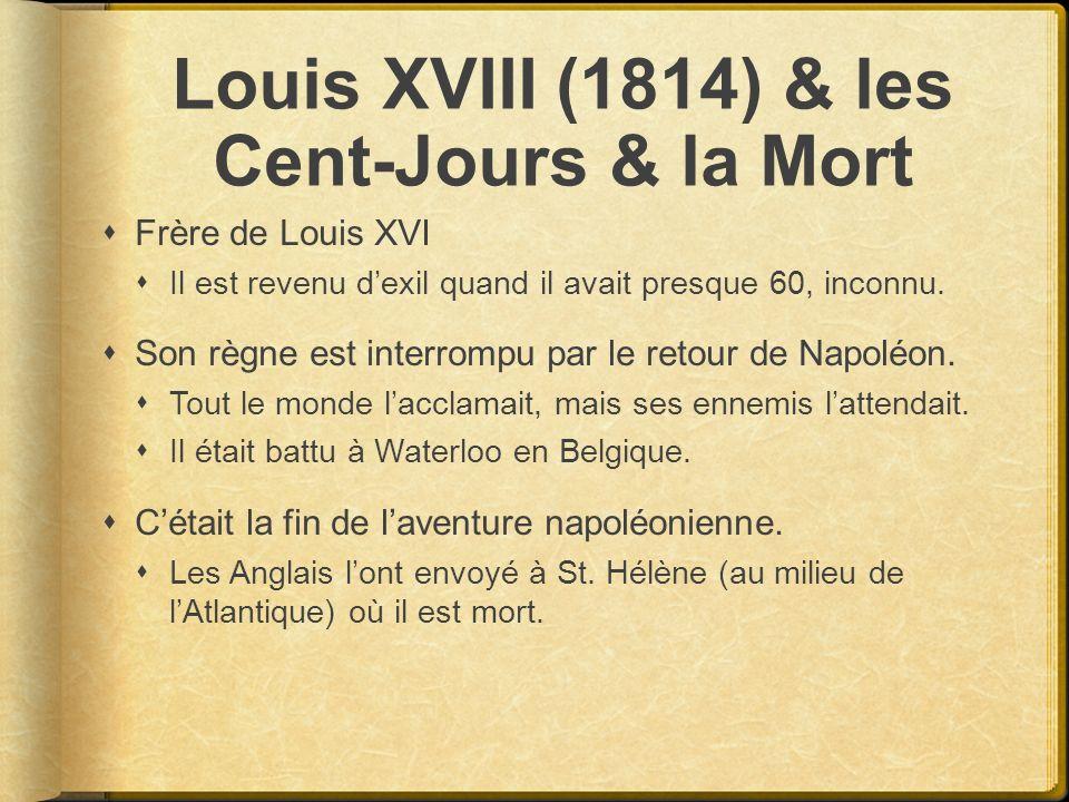 Louis XVIII (1814) & les Cent-Jours & la Mort Frère de Louis XVI Il est revenu dexil quand il avait presque 60, inconnu. Son règne est interrompu par