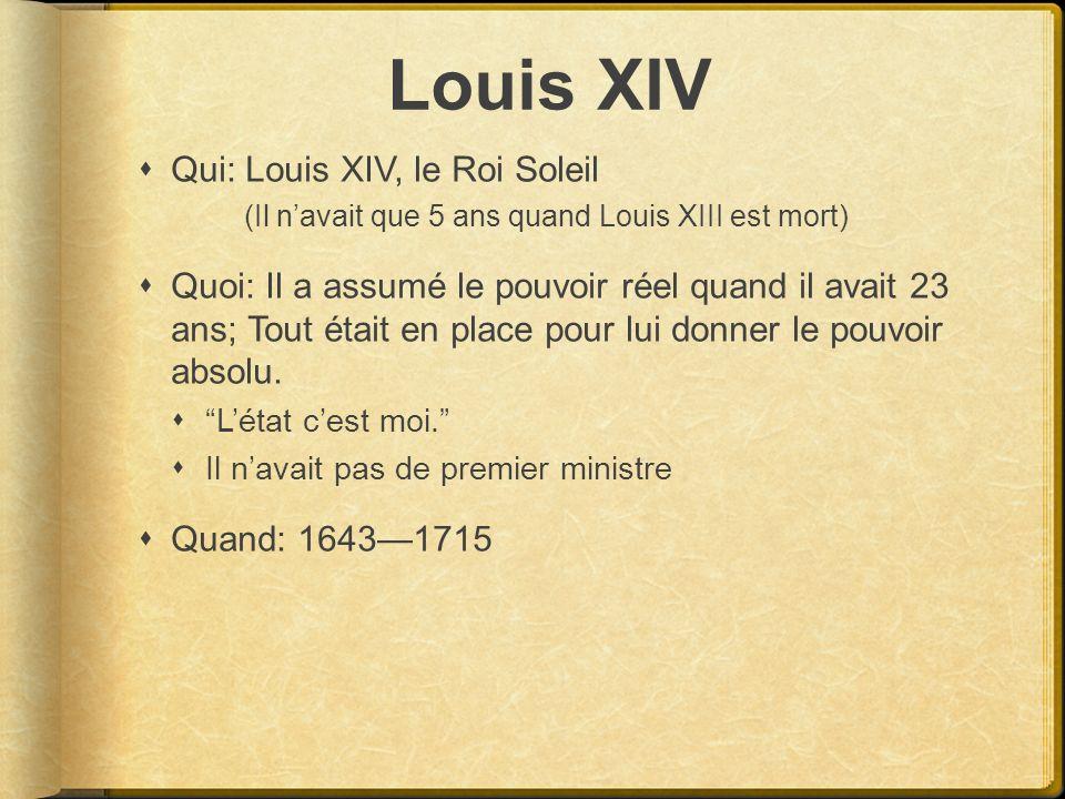 Louis XIV Qui: Louis XIV, le Roi Soleil (Il navait que 5 ans quand Louis XIII est mort) Quoi: Il a assumé le pouvoir réel quand il avait 23 ans; Tout