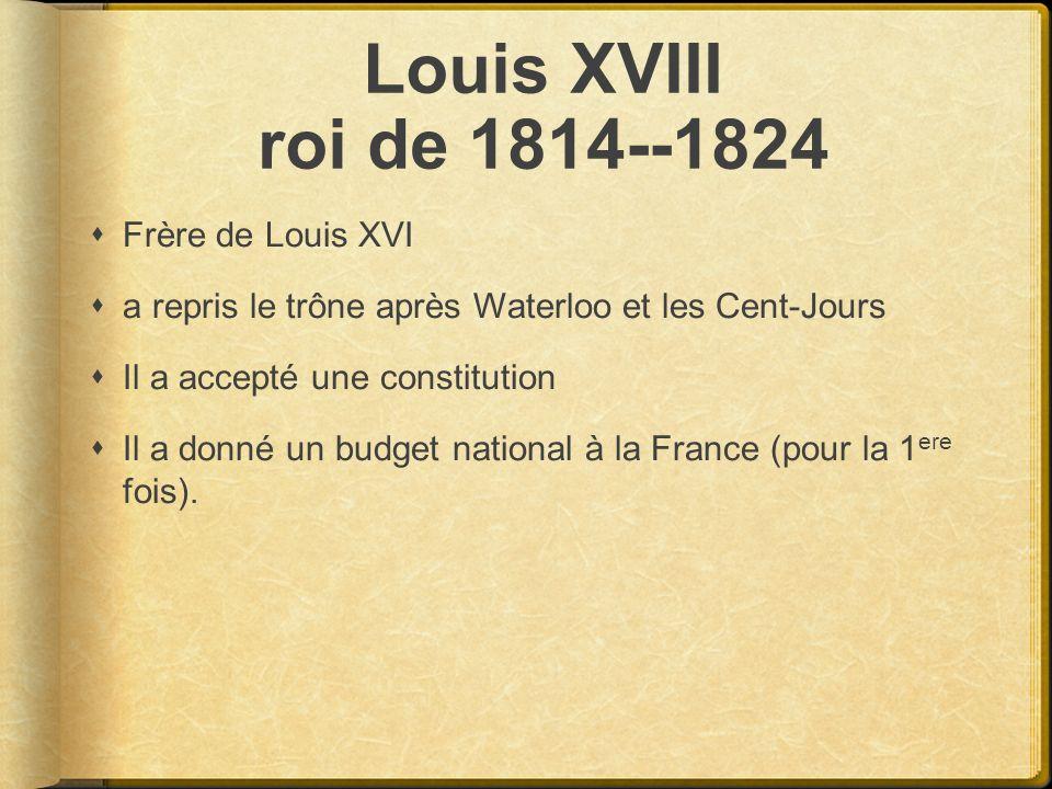 Louis XVIII roi de 1814--1824 Frère de Louis XVI a repris le trône après Waterloo et les Cent-Jours Il a accepté une constitution Il a donné un budget