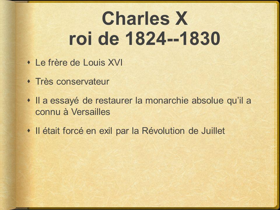 Charles X roi de 1824--1830 Le frère de Louis XVI Très conservateur Il a essayé de restaurer la monarchie absolue quil a connu à Versailles Il était f
