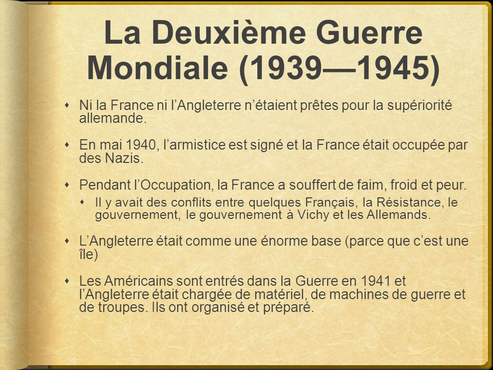 La Deuxième Guerre Mondiale (19391945) Ni la France ni lAngleterre nétaient prêtes pour la supériorité allemande. En mai 1940, larmistice est signé et