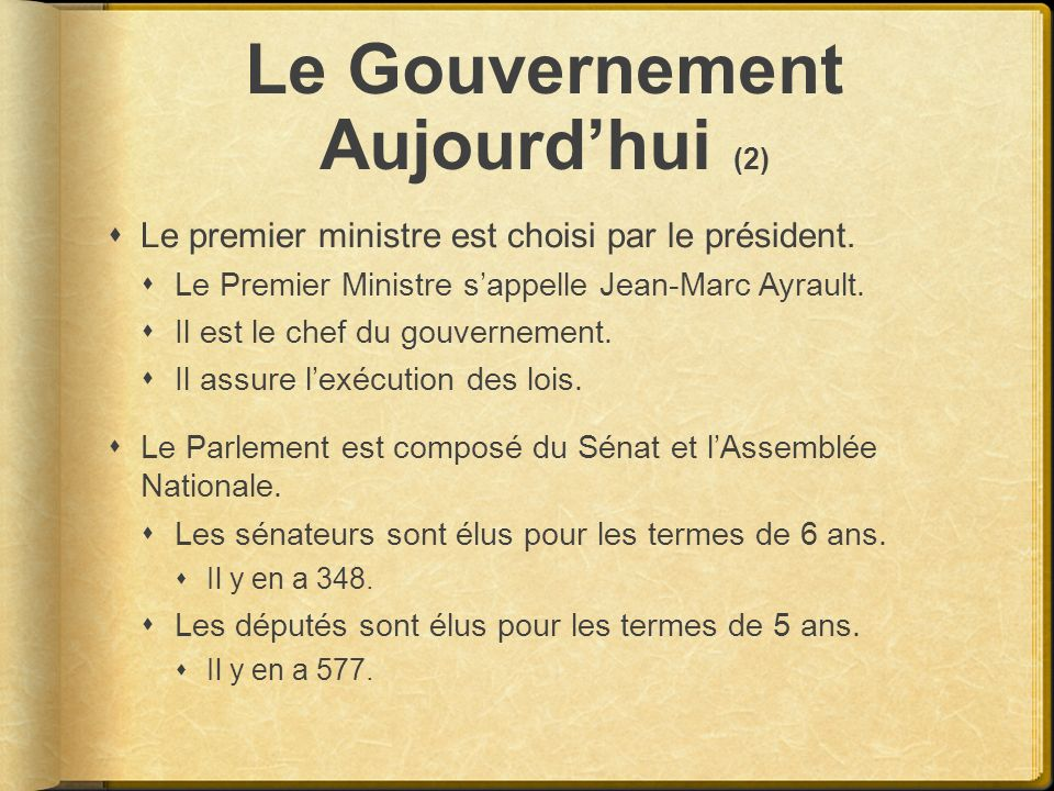 Le Gouvernement Aujourdhui (2) Le premier ministre est choisi par le président. Le Premier Ministre sappelle Jean-Marc Ayrault. Il est le chef du gouv