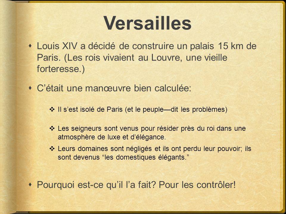 Versailles Louis XIV a décidé de construire un palais 15 km de Paris. (Les rois vivaient au Louvre, une vieille forteresse.) Cétait une manœuvre bien