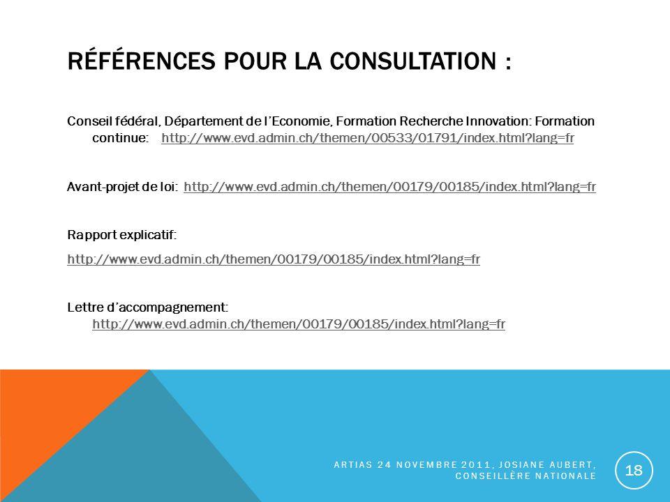 RÉFÉRENCES POUR LA CONSULTATION : Conseil fédéral, Département de lEconomie, Formation Recherche Innovation: Formation continue: http://www.evd.admin.ch/themen/00533/01791/index.html?lang=frhttp://www.evd.admin.ch/themen/00533/01791/index.html?lang=fr Avant-projet de loi: http://www.evd.admin.ch/themen/00179/00185/index.html?lang=frhttp://www.evd.admin.ch/themen/00179/00185/index.html?lang=fr Rapport explicatif: http://www.evd.admin.ch/themen/00179/00185/index.html?lang=fr Lettre daccompagnement: http://www.evd.admin.ch/themen/00179/00185/index.html?lang=fr http://www.evd.admin.ch/themen/00179/00185/index.html?lang=fr ARTIAS 24 NOVEMBRE 2011, JOSIANE AUBERT, CONSEILLÈRE NATIONALE 18
