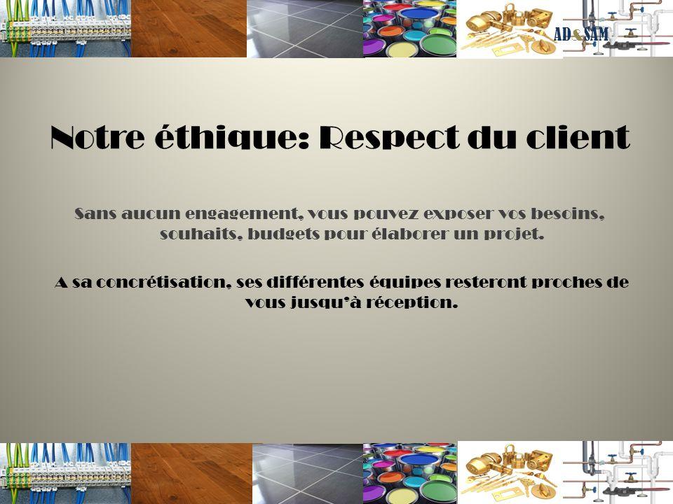 Notre éthique: Respect du client Sans aucun engagement, vous pouvez exposer vos besoins, souhaits, budgets pour élaborer un projet. A sa concrétisatio