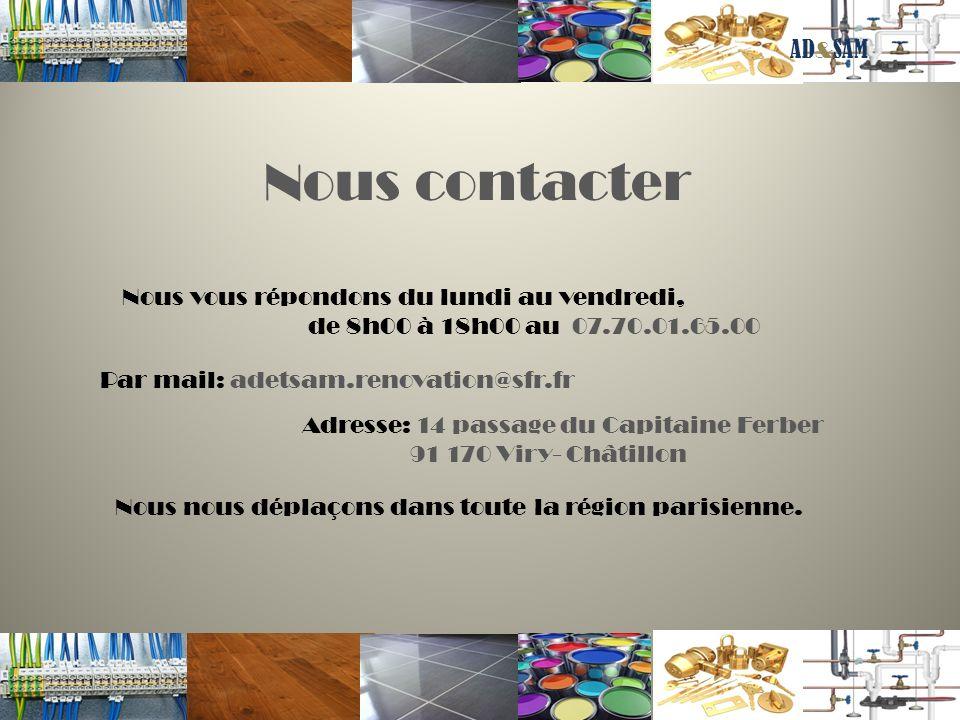Nous contacter Nous vous répondons du lundi au vendredi, de 8h00 à 18h00 au 07.70.01.65.00 Par mail: adetsam.renovation@sfr.fr Adresse: 14 passage du