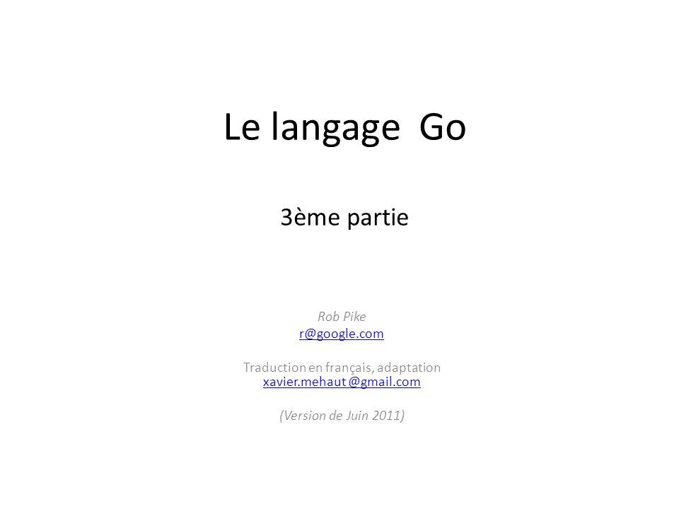 Le langage Go 3ème partie Rob Pike r@google.com Traduction en français, adaptation xavier.mehaut @gmail.com xavier.mehaut @gmail.com (Version de Juin
