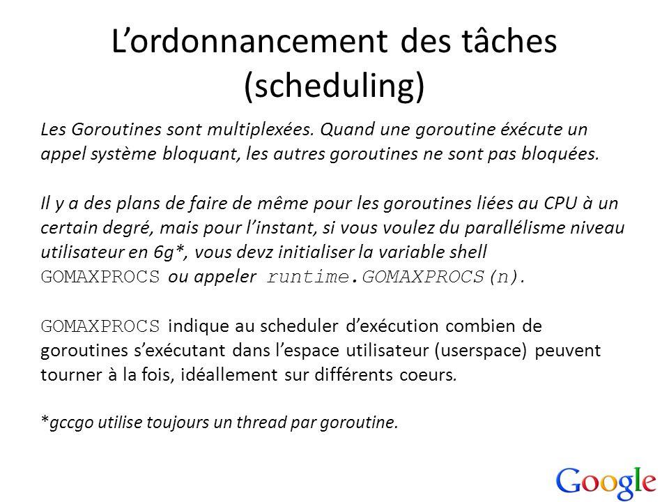 Lordonnancement des tâches (scheduling) Les Goroutines sont multiplexées. Quand une goroutine éxécute un appel système bloquant, les autres goroutines