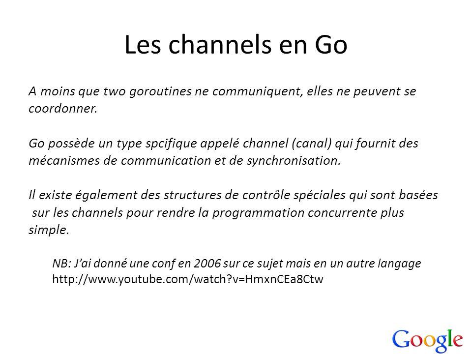 Les channels en Go A moins que two goroutines ne communiquent, elles ne peuvent se coordonner. Go possède un type spcifique appelé channel (canal) qui