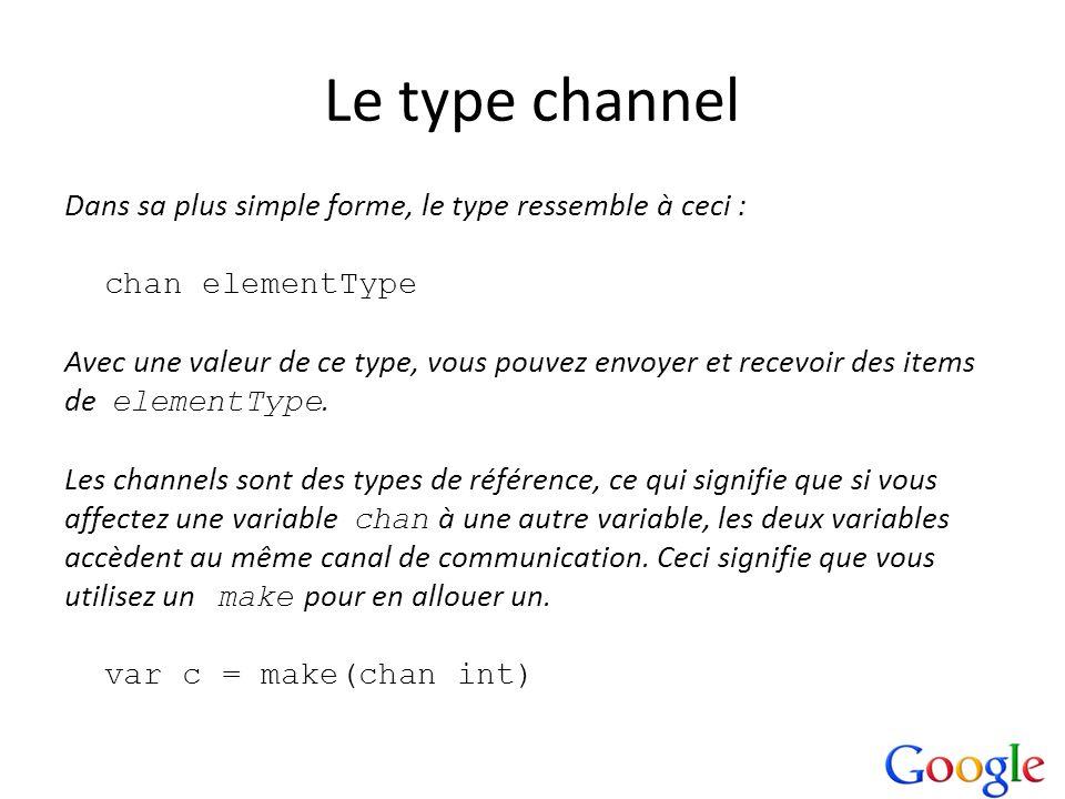 Le type channel Dans sa plus simple forme, le type ressemble à ceci : chan elementType Avec une valeur de ce type, vous pouvez envoyer et recevoir des