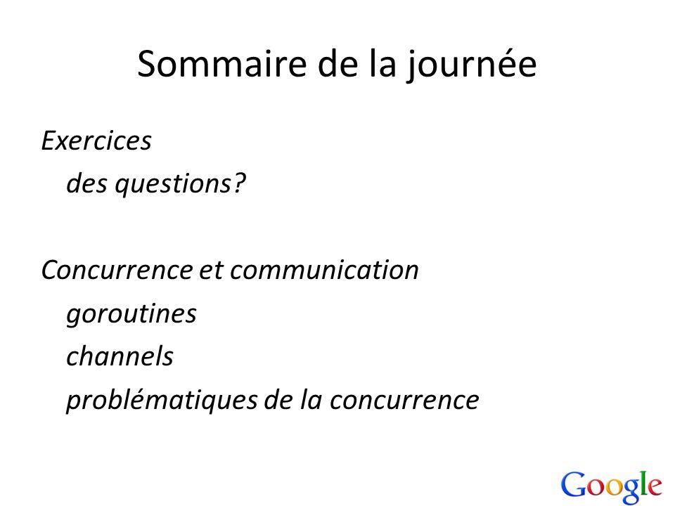 Sommaire de la journée Exercices des questions? Concurrence et communication goroutines channels problématiques de la concurrence
