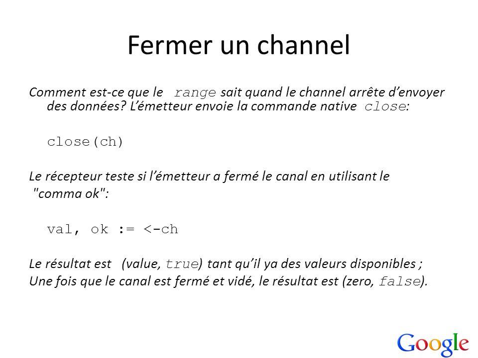 Fermer un channel Comment est-ce que le range sait quand le channel arrête denvoyer des données? Lémetteur envoie la commande native close : close(ch)