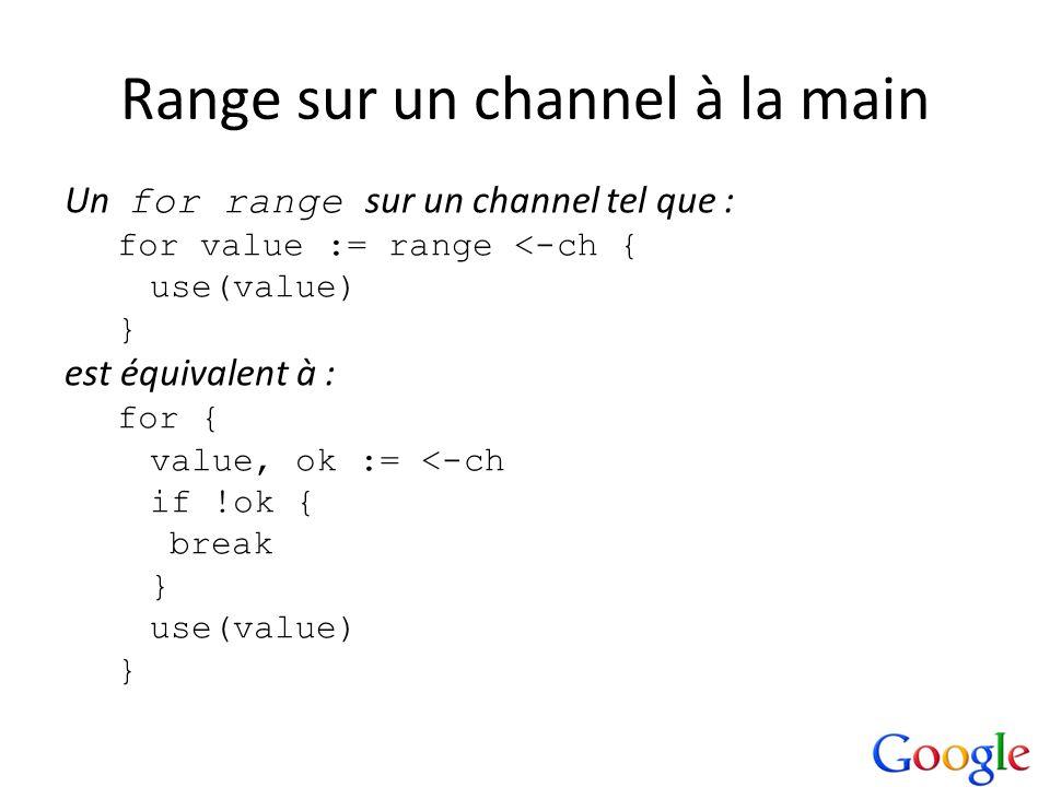 Range sur un channel à la main Un for range sur un channel tel que : for value := range <-ch { use(value) } est équivalent à : for { value, ok := <-ch