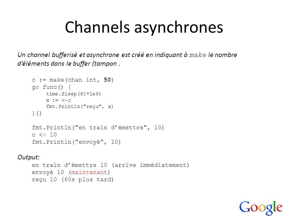 Channels asynchrones Un channel bufferisé et asynchrone est créé en indiquant à make le nombre déléments dans le buffer (tampon. c := make(chan int, 5