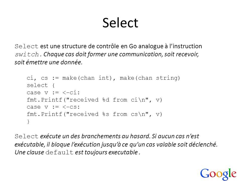Select Select est une structure de contrôle en Go analogue à linstruction switch. Chaque cas doit former une communication, soit recevoir, soit émettr